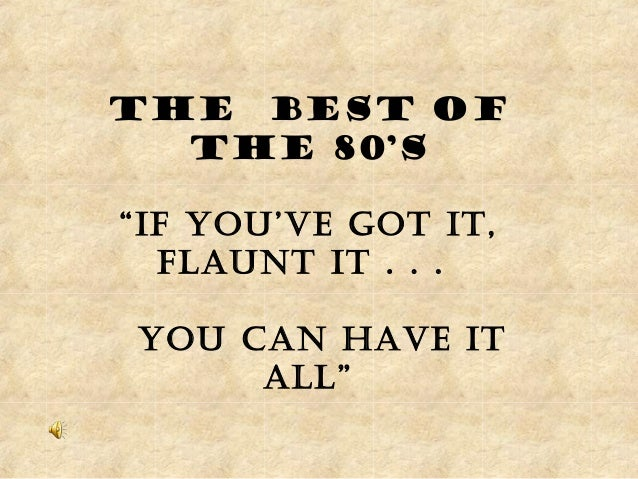 "The best of the 80's ""If you've Got It, flaunt It . . . you can have It all"""