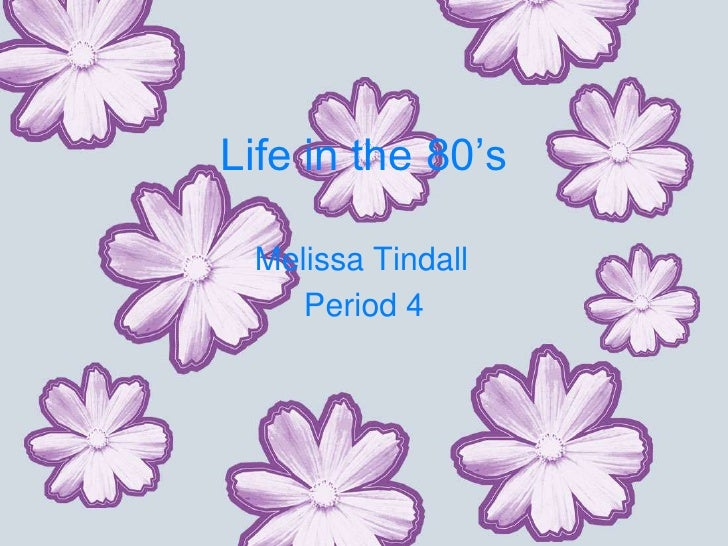 Life in the 80's   Melissa Tindall     Period 4