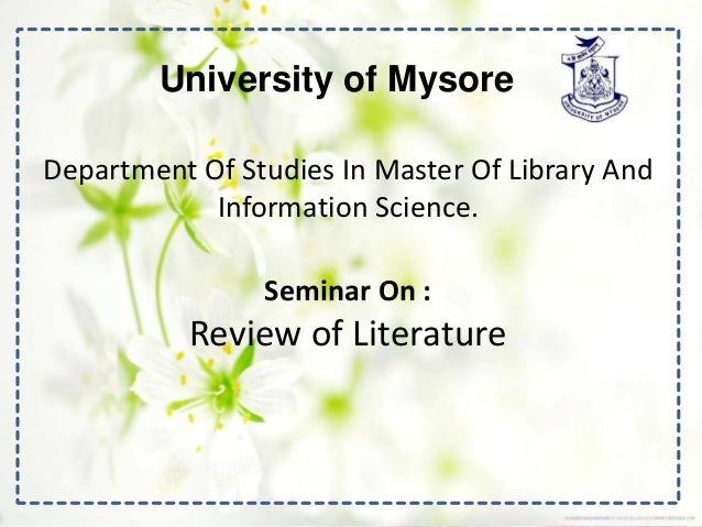 University of Mysore Department Of Studies In Master Of Library And Information Science. Seminar On : Review of Literature