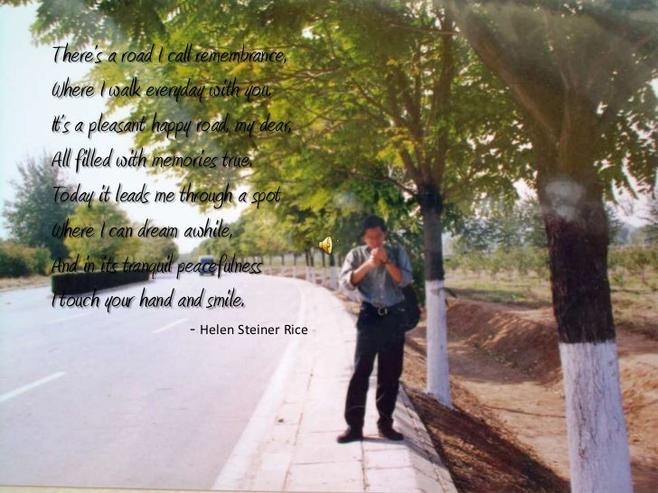 There's a road I call remembrance, <br />Where I walk everyday with you.<br />It's a pleasant happy road, my dear,<br />Al...