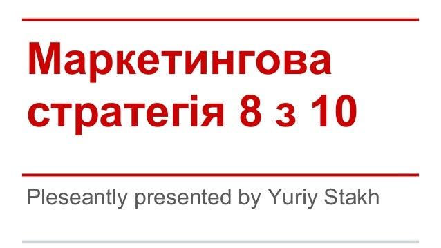 Маркетингова стратегія 8 з 10 Pleseantly presented by Yuriy Stakh