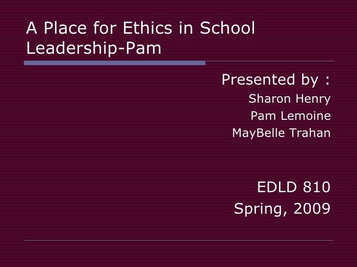A Place for Ethics in School Leadership-Pam <ul><li>Presented by : </li></ul><ul><li>Sharon Henry </li></ul><ul><li>Pam Le...