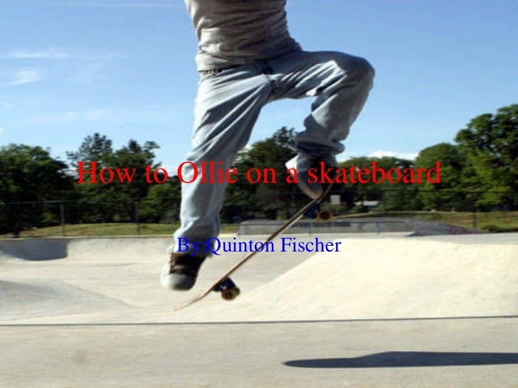 How to Ollie on a skateboard By:Quinton Fischer