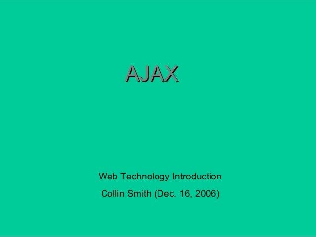 Web Technology Introduction Collin Smith (Dec. 16, 2006) AJAXAJAX