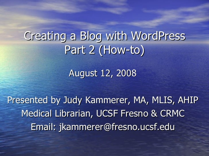 Creating a Blog with WordPress Part 2 (How-to) August 12, 2008 Presented by Judy Kammerer, MA, MLIS, AHIP Medical Libraria...