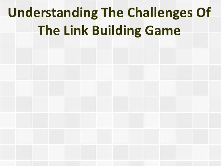 Understanding The Challenges Of    The Link Building Game