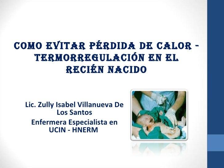 COMO EVITAR PÉRDIDA DE CALOR -   TERMORREGULACIÓN EN EL        RECIÉN NACIDO Lic. Zully Isabel Villanueva De            Lo...