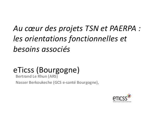 Au cœur des projets TSN et PAERPA : les orientations fonctionnelles et besoins associés eTicss (Bourgogne) Bertrand Le Rhu...