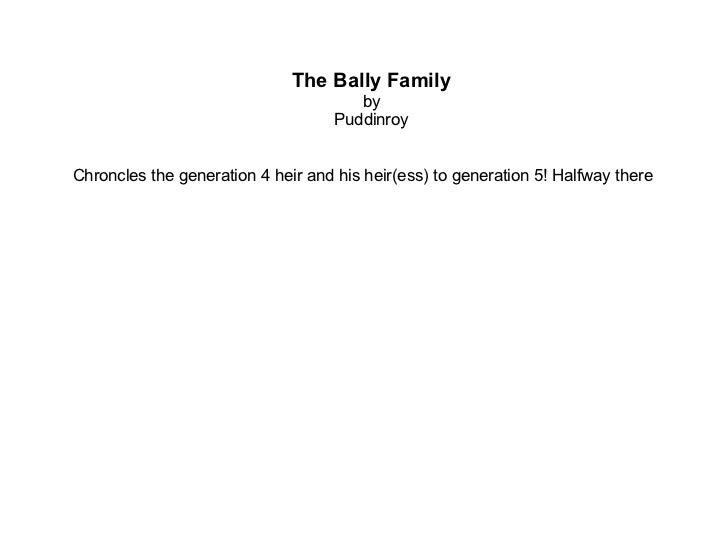 The Bally Family by Puddinroy Chroncles the generation 4 heir and his heir(ess) to generation 5!  Halfway there