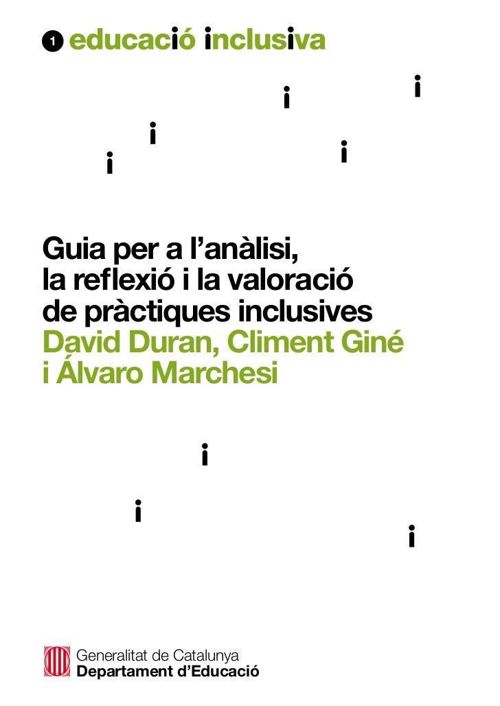 1Guia per a l'anàlisi,la reflexió i la valoracióde pràctiques inclusivesDavid Duran, Climent Ginéi Álvaro Marchesi    Gene...