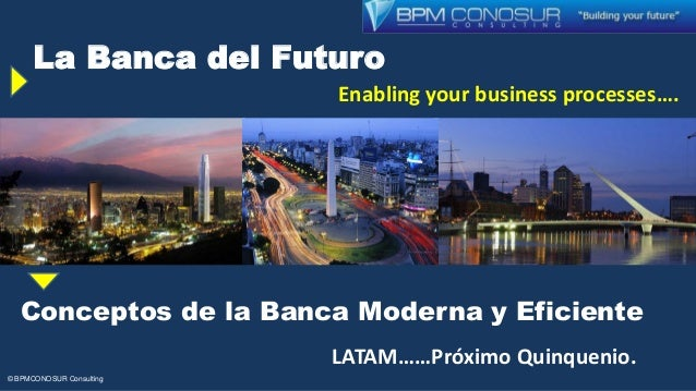 La Banca del Futuro Enabling your business processes…. rocesess processes…. © BPMCONOSUR Consulting Conceptos de la Banca ...