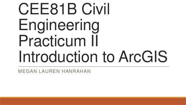 CEE81B Civil Engineering Practicum II Introduction to ArcGIS MEGAN LAUREN HANRAHAN