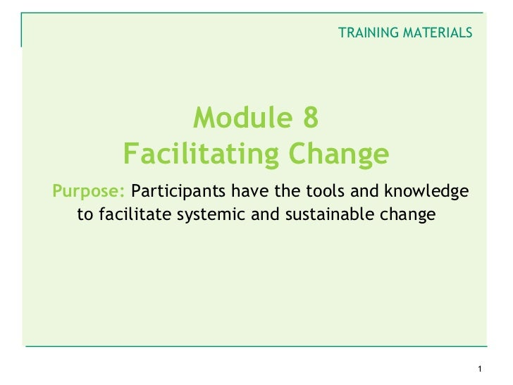 TRAINING MATERIALS             Module 8        Facilitating ChangePurpose: Participants have the tools and knowledge   to ...