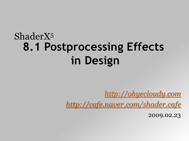 ShaderX5<br />8.1 Postprocessing Effects in Design<br />http://ohyecloudy.com<br />http://cafe.naver.com/shader.cafe<br />