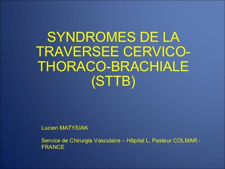SYNDROMES DE LA TRAVERSEE CERVICO-THORACO-BRACHIALE (STTB) Lucien MATYSIAK Service de Chirurgie Vasculaire – Hôpital L. Pa...
