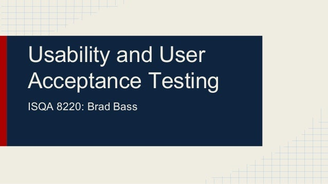 Usability and User Acceptance Testing ISQA 8220: Brad Bass