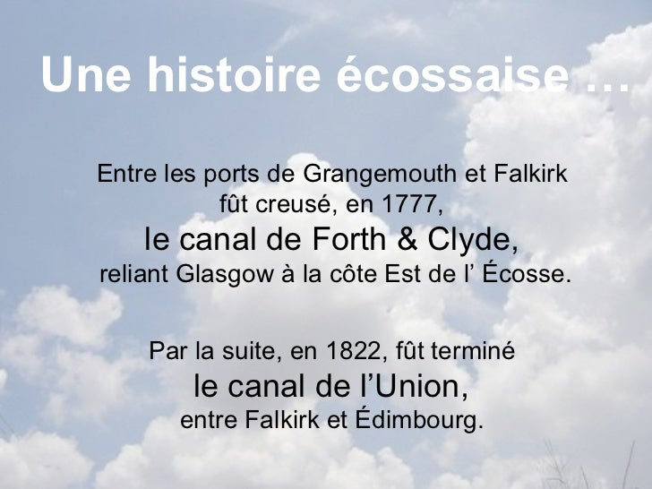 Une histoire écossaise …  Entre les ports de Grangemouth et Falkirk             fût creusé, en 1777,      le canal de Fort...
