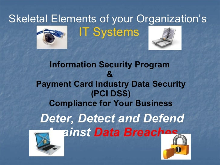 Skeletal Elements of your Organization's  IT Systems Deter, Detect and Defend Against  Data Breaches Information Security ...