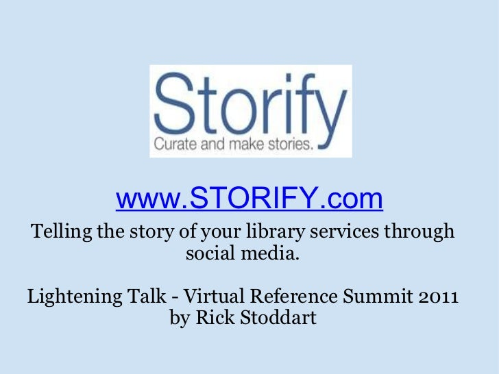 www.STORIFY.com Telling the story of your library services through social media. Lightening Talk - Virtual Reference Summi...