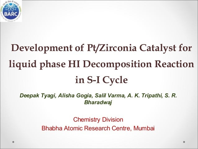 Development of Pt/Zirconia Catalyst for liquid phase HI Decomposition Reaction in S-I Cycle Deepak Tyagi, Alisha Gogia, Sa...