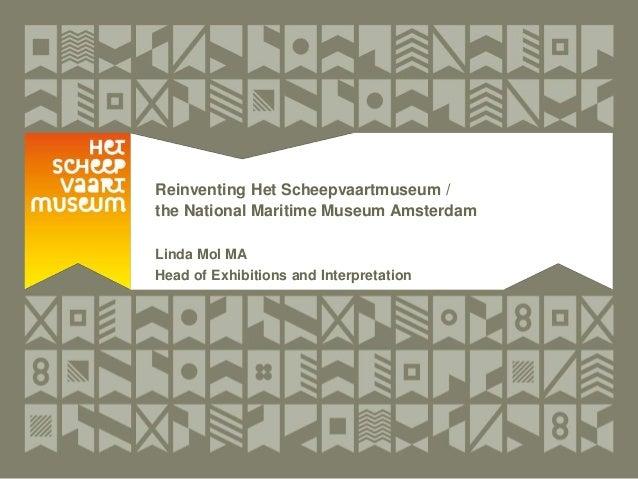 Reinventing Het Scheepvaartmuseum / the National Maritime Museum Amsterdam Linda Mol MA Head of Exhibitions and Interpreta...