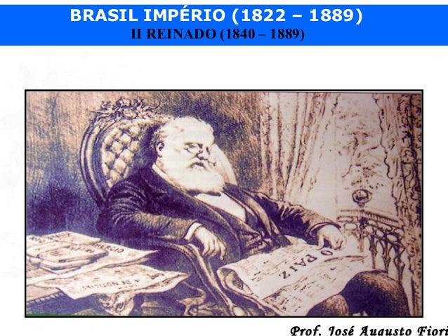 BRASIL IMPÉRIO (1822 – 1889) II REINADO (1840 – 1889)  Prof. José Augusto Fiori