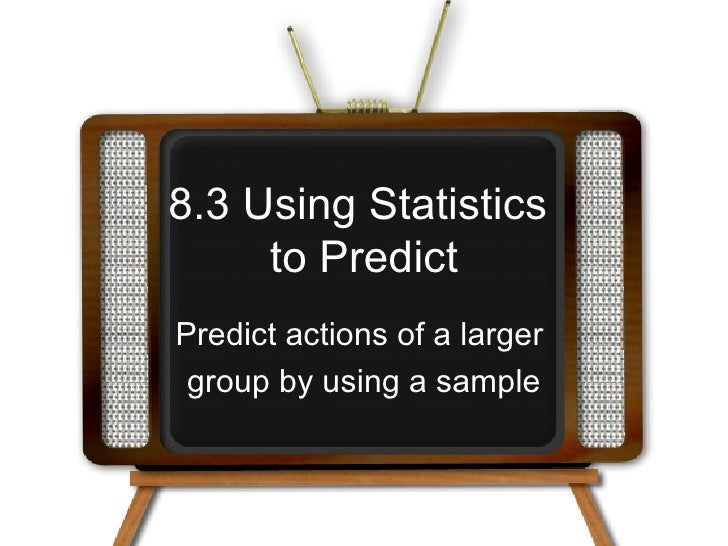 8.3 Using Statistics  to Predict Predict actions of a larger  group by using a sample