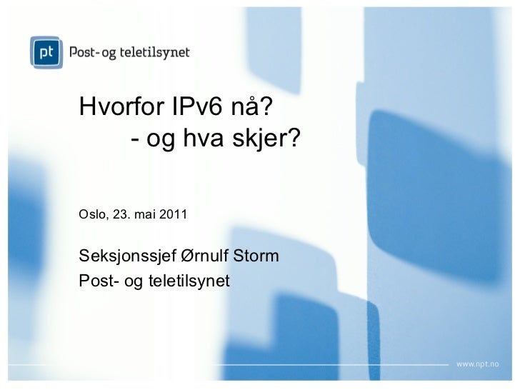Hvorfor IPv6 nå?    - og hva skjer?Oslo, 23. mai 2011Seksjonssjef Ørnulf StormPost- og teletilsynet