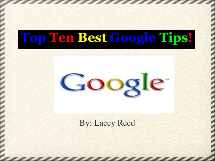 Top  Ten   Best   Google   Tips ! By: Lacey Reed
