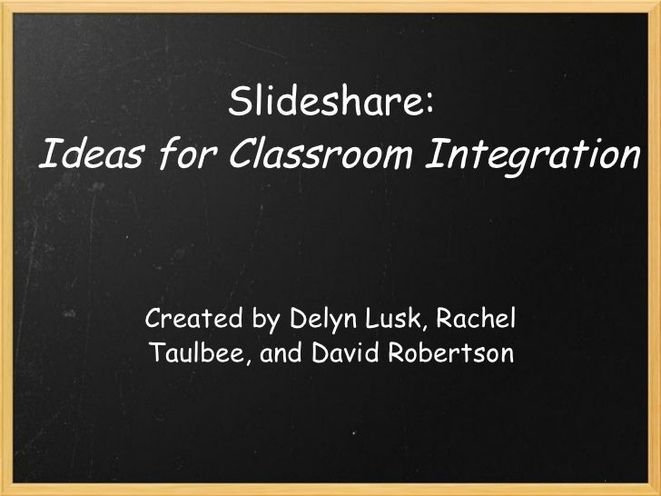 Slideshare:  Ideas for Classroom Integration Created by Delyn Lusk, Rachel Taulbee, and David Robertson
