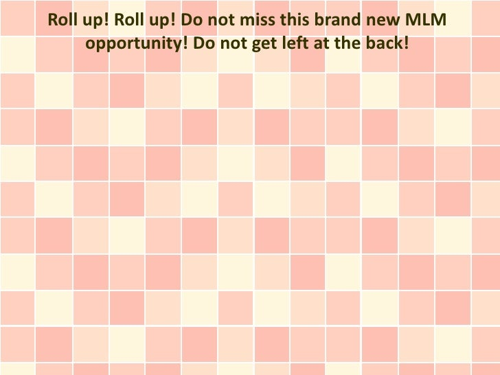 Roll up! Roll up! Do not miss this brand new MLM     opportunity! Do not get left at the back!