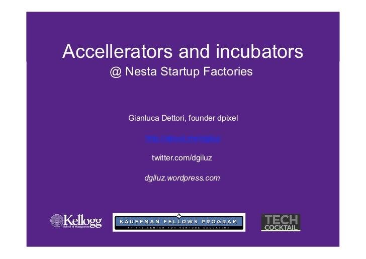 Accellerators and incubators     @ Nesta Startup Factories        Gianluca Dettori, founder dpixel             http://abou...