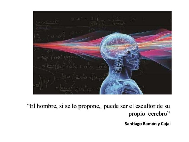 """""""El hombre, si se lo propone, puede ser el escultor de su propio cerebro"""" Santiago Ramón y Cajal"""