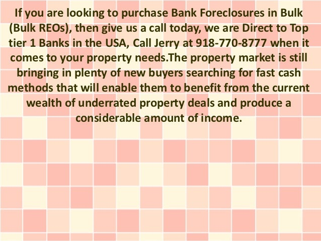If you are looking to purchase Bank Foreclosures in Bulk(Bulk REOs), then give us a call today, we are Direct to Toptier 1...