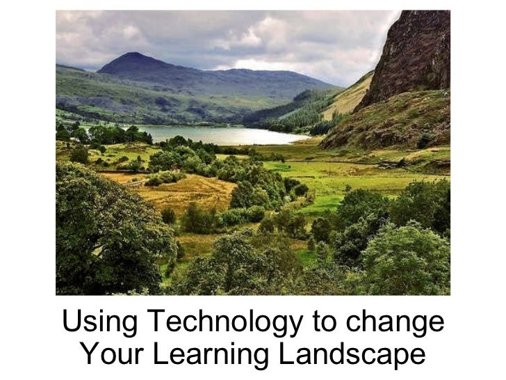 Using Technology to change Your Learning Landscape