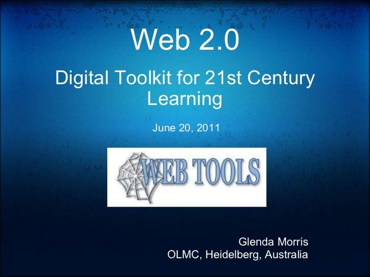 Web 2.0 Digital Toolkit for 21st Century Learning   June 20, 2011 Glenda Morris OLMC, Heidelberg, Australia