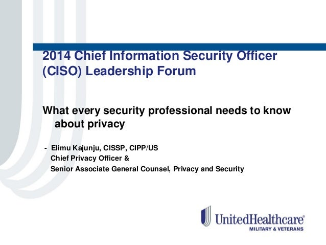 2014 Chief Information Security Officer (CISO) Leadership Forum What every security professional needs to know about priva...