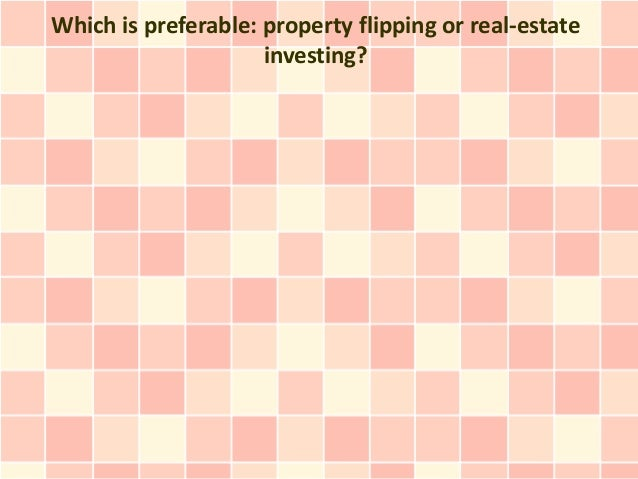 Which is preferable: property flipping or real-estate                     investing?