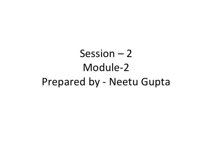 Session – 2        Module-2Prepared by - Neetu Gupta