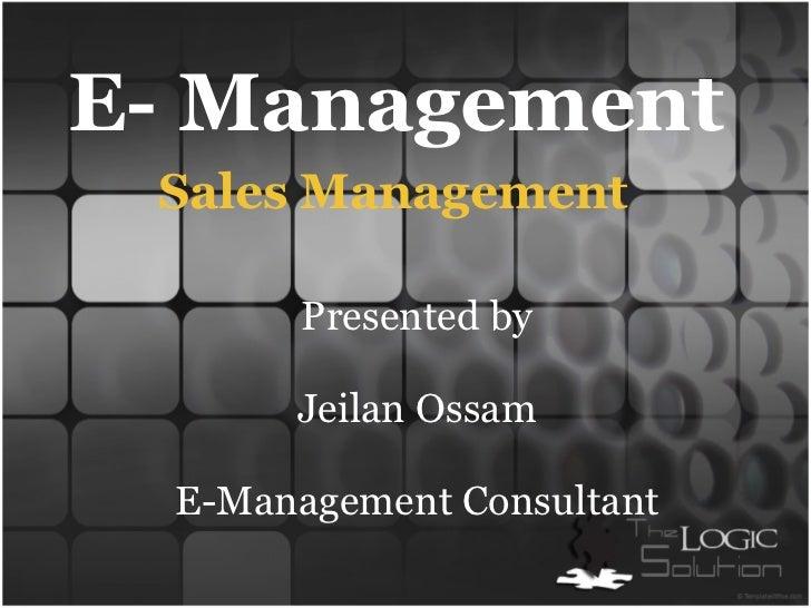 E- Management  Presented by  Jeilan Ossam  E-Management Consultant Sales Management