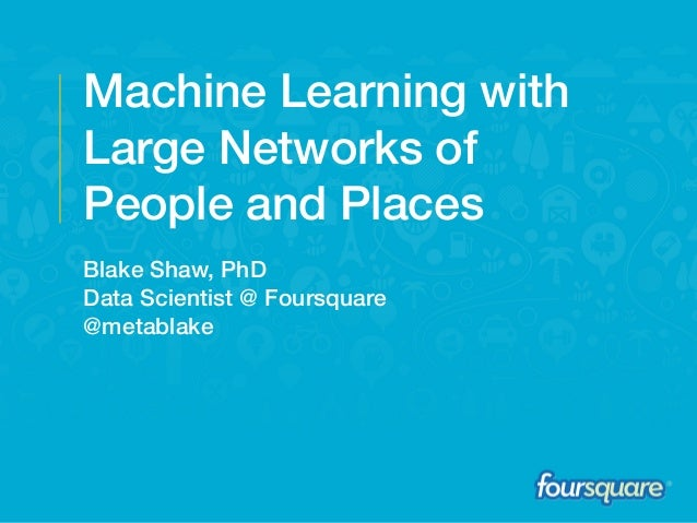 Machine Learning with Large Networks of People and Places Blake Shaw, PhD Data Scientist @ Foursquare @metablake