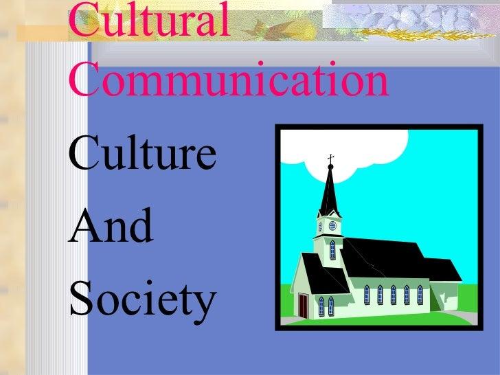 Cultural Communication <ul><li>Culture  </li></ul><ul><li>And  </li></ul><ul><li>Society </li></ul>