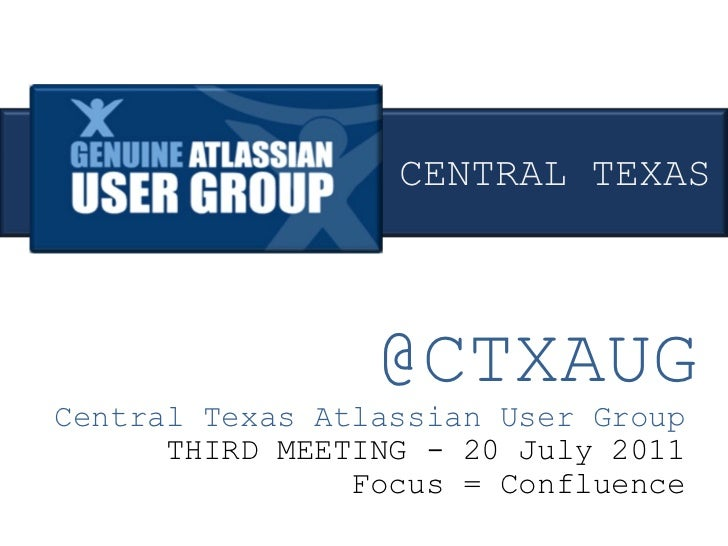 @CTXAUG Central Texas Atlassian User Group THIRD MEETING - 20 July 2011 Focus = Confluence CENTRAL TEXAS