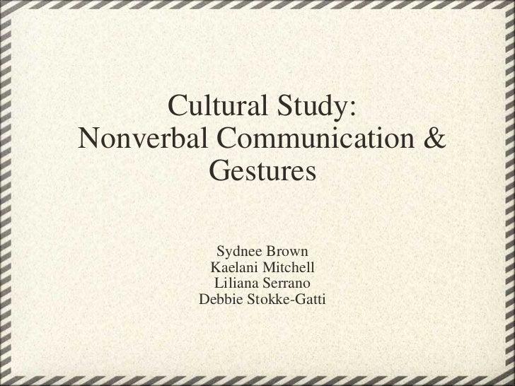 Cultural Study: Nonverbal Communication & Gestures Sydnee Brown Kaelani Mitchell Liliana Serrano Debbie Stokke-Gatti