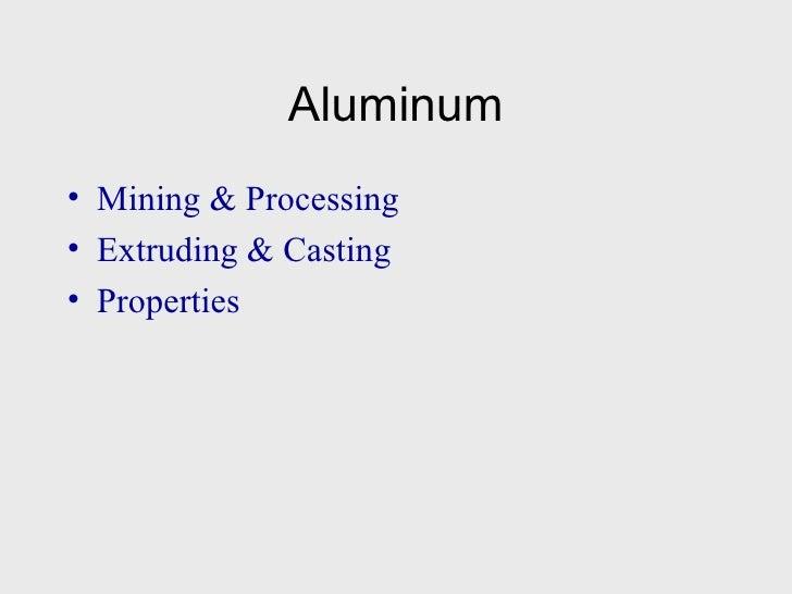 Aluminum <ul><li>Mining & Processing </li></ul><ul><li>Extruding & Casting </li></ul><ul><li>Properties </li></ul>
