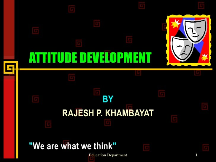 "ATTITUDE DEVELOPMENT BY RAJESH P. KHAMBAYAT "" We are what we think """