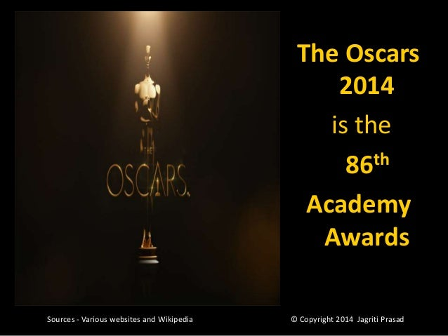 The Oscars 2014 is the 86th Academy Awards Sources - Various websites and Wikipedia  © Copyright 2014 Jagriti Prasad