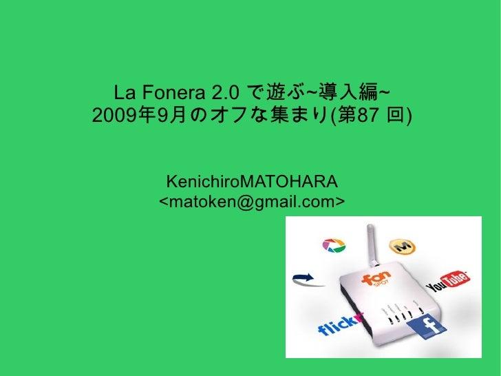 La Fonera 2.0 で遊ぶ~導入編~ 2009年9月のオフな集まり(第87 回) KenichiroMATOHARA <matoken@gmail.com>