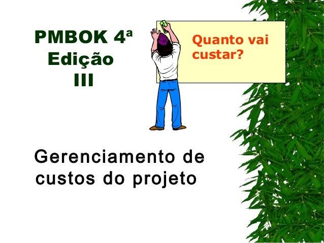 PMBOK 4ª Edição III Gerenciamento de custos do projeto Quanto vai custar?