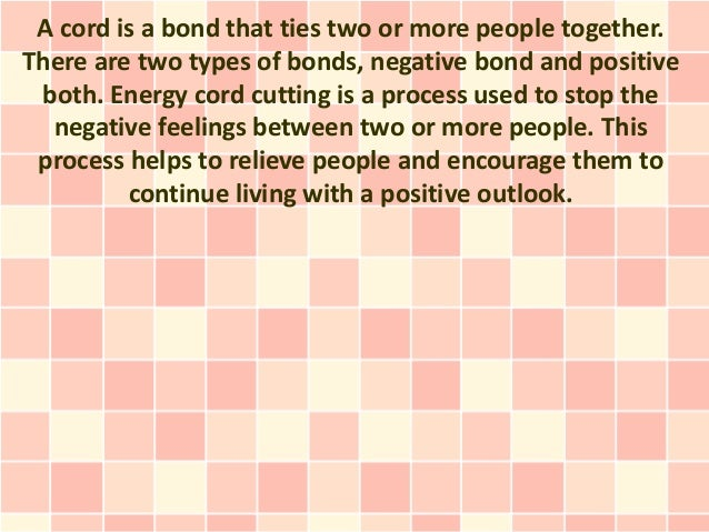 A cord is a bond that ties two or more people together.There are two types of bonds, negative bond and positive both. Ener...